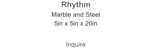 Rhythm Marble and Steel 5in x 5in x 20in  Inquire